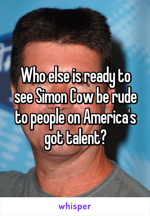 Who else is ready to see Simon Cow be rude to people on America's got talent?