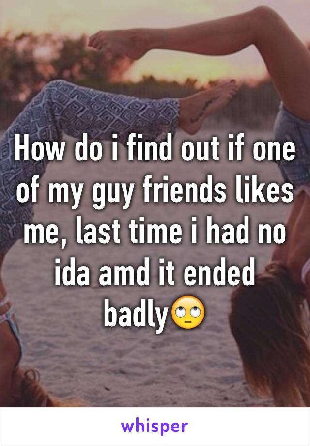 How do i find out if one of my guy friends likes me, last time i had no ida amd it ended badly🙄