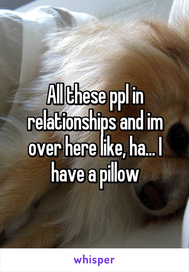 All these ppl in relationships and im over here like, ha... I have a pillow