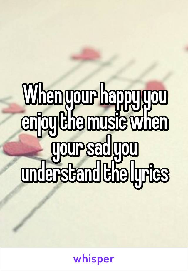 When your happy you enjoy the music when your sad you understand the lyrics