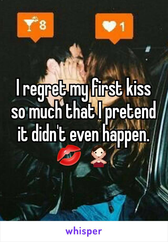 I regret my first kiss so much that I pretend it didn't even happen. 💋🙅