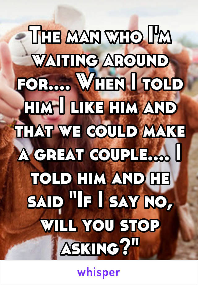 """The man who I'm waiting around for.... When I told him I like him and that we could make a great couple.... I told him and he said """"If I say no, will you stop asking?"""""""
