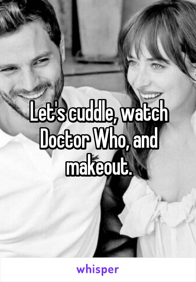 Let's cuddle, watch Doctor Who, and makeout.
