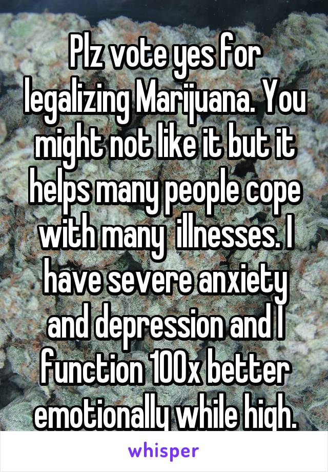 Plz vote yes for legalizing Marijuana. You might not like it but it helps many people cope with many  illnesses. I have severe anxiety and depression and I function 100x better emotionally while high.