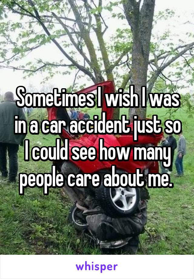 Sometimes I wish I was in a car accident just so I could see how many people care about me.