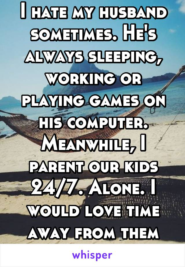 I hate my husband sometimes. He's always sleeping, working or playing games on his computer. Meanwhile, I parent our kids 24/7. Alone. I would love time away from them all...