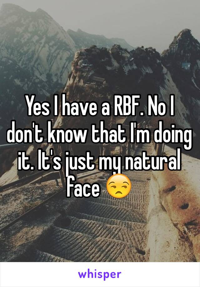 Yes I have a RBF. No I don't know that I'm doing it. It's just my natural face 😒