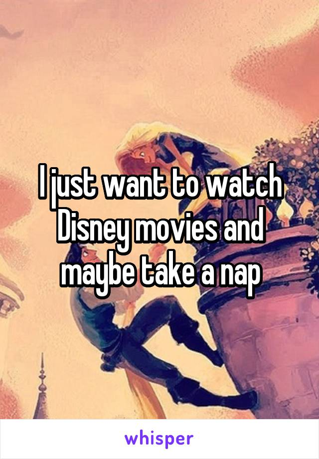 I just want to watch Disney movies and maybe take a nap