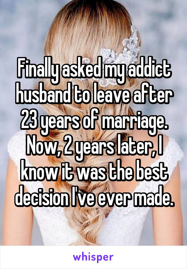 Finally asked my addict husband to leave after 23 years of marriage. Now, 2 years later, I know it was the best decision I've ever made.