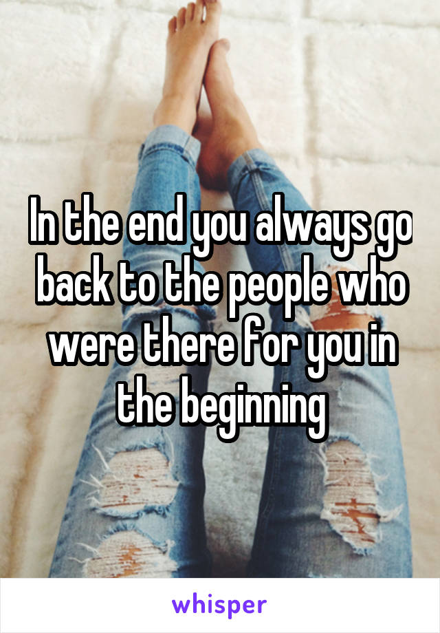 In the end you always go back to the people who were there for you in the beginning