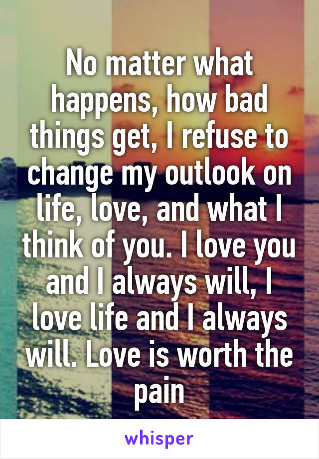 No matter what happens, how bad things get, I refuse to change my outlook on life, love, and what I think of you. I love you and I always will, I love life and I always will. Love is worth the pain