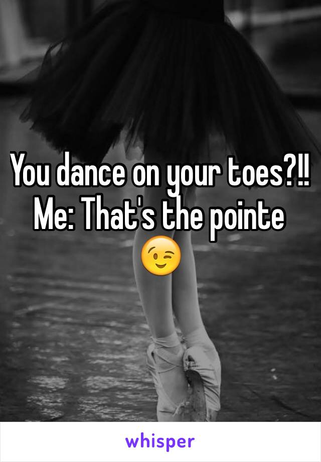 You dance on your toes?!! Me: That's the pointe 😉