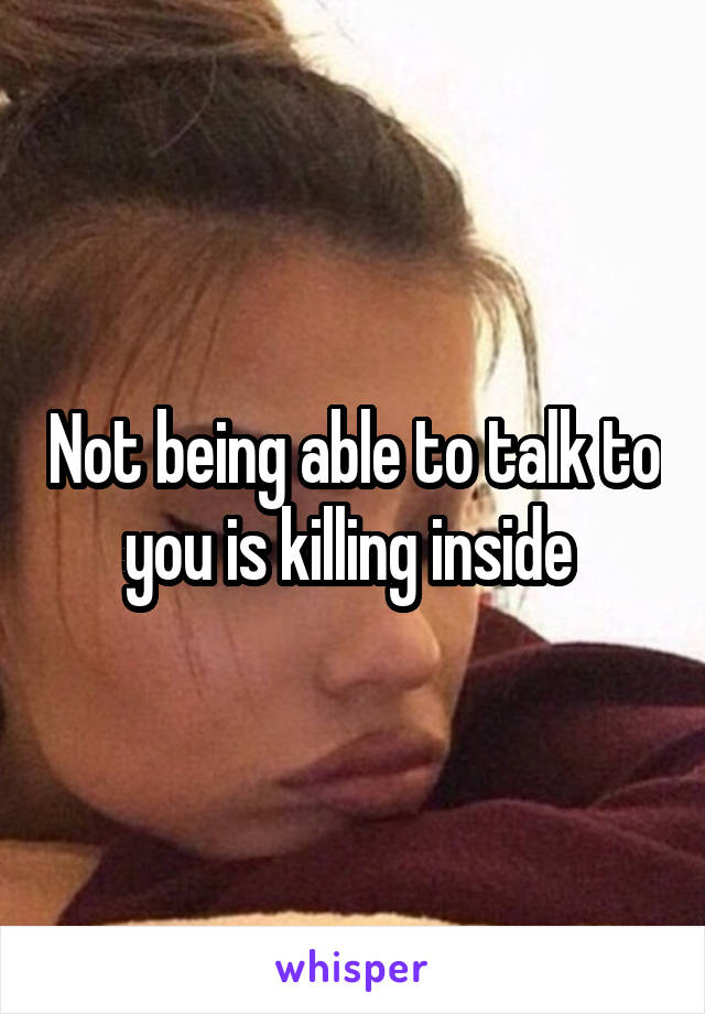 Not being able to talk to you is killing inside
