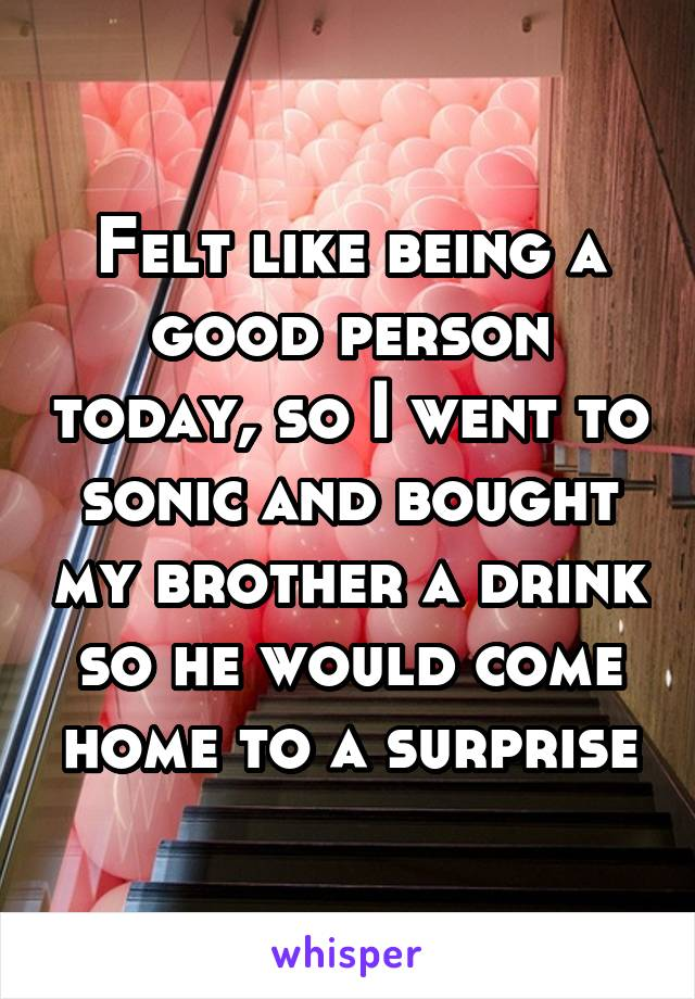 Felt like being a good person today, so I went to sonic and bought my brother a drink so he would come home to a surprise