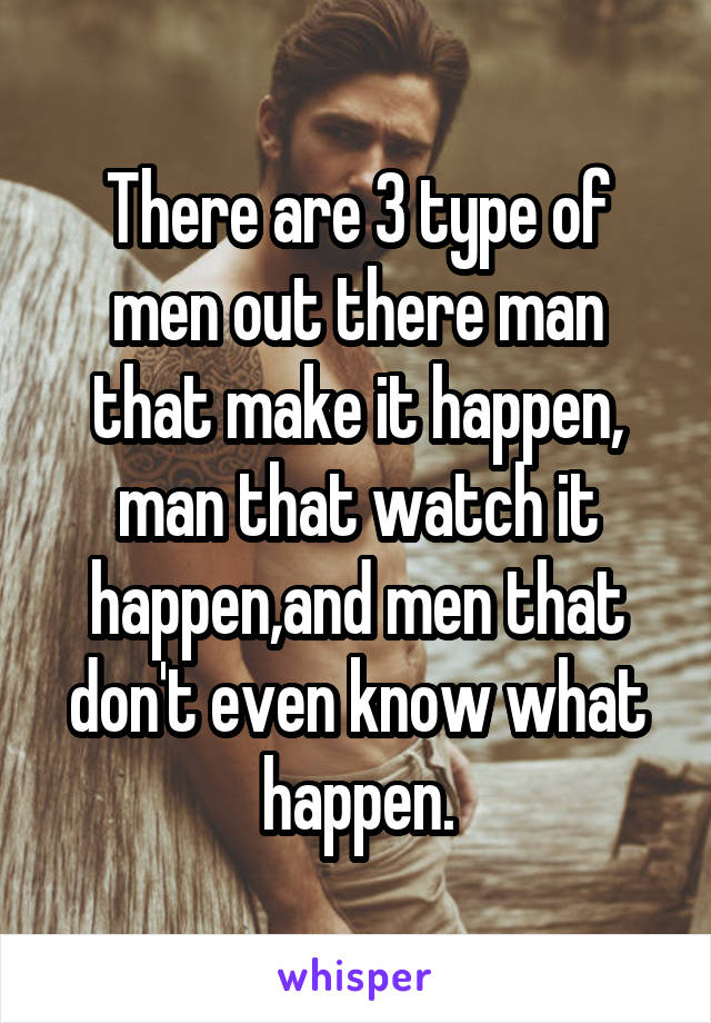 There are 3 type of men out there man that make it happen, man that watch it happen,and men that don't even know what happen.