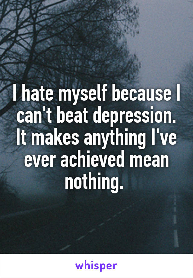 I hate myself because I can't beat depression. It makes anything I've ever achieved mean nothing.