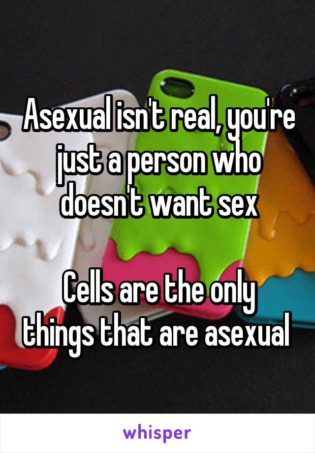Asexual isn't real, you're just a person who doesn't want sex  Cells are the only things that are asexual