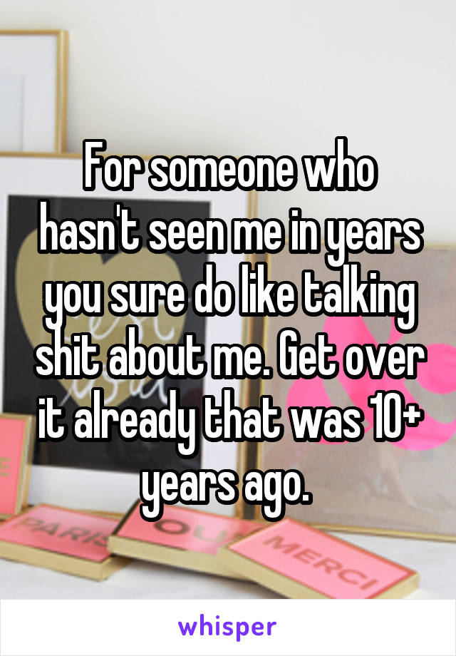 For someone who hasn't seen me in years you sure do like talking shit about me. Get over it already that was 10+ years ago.