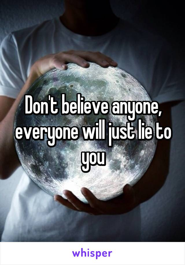 Don't believe anyone, everyone will just lie to you