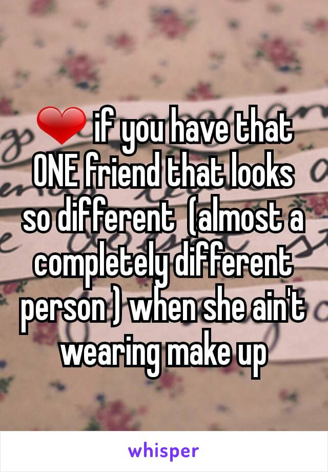 ❤ if you have that ONE friend that looks so different  (almost a completely different person ) when she ain't wearing make up