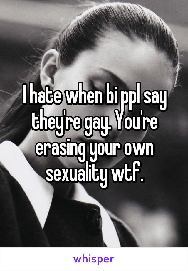 I hate when bi ppl say they're gay. You're erasing your own sexuality wtf.