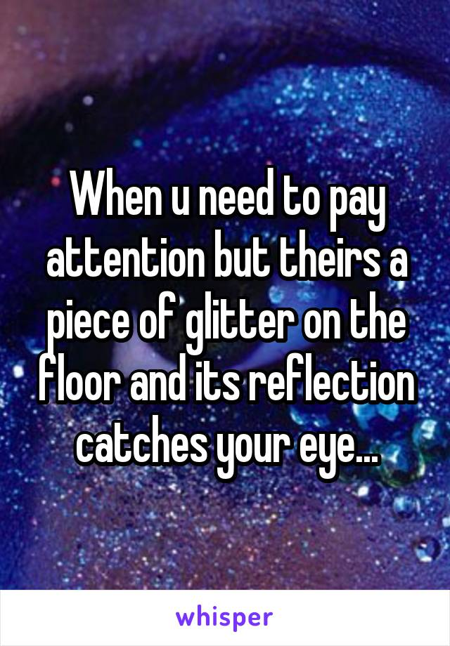 When u need to pay attention but theirs a piece of glitter on the floor and its reflection catches your eye...