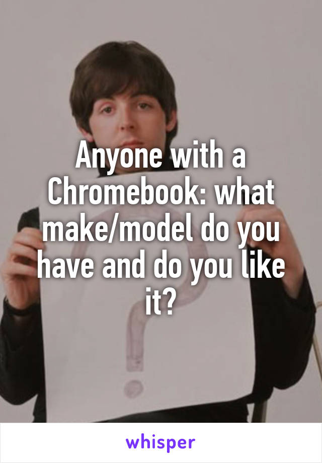 Anyone with a Chromebook: what make/model do you have and do you like it?