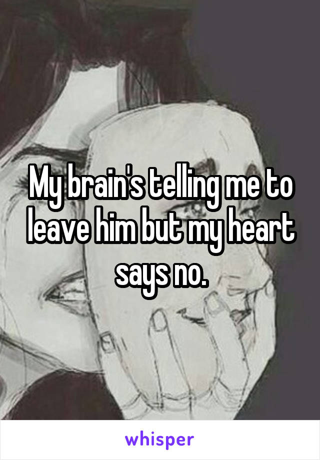 My brain's telling me to leave him but my heart says no.
