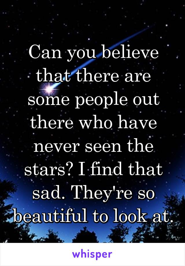 Can you believe that there are some people out there who have never seen the stars? I find that sad. They're so beautiful to look at.
