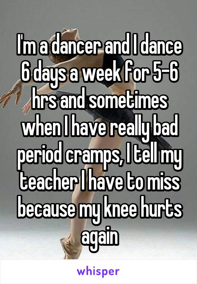 I'm a dancer and I dance 6 days a week for 5-6 hrs and sometimes when I have really bad period cramps, I tell my teacher I have to miss because my knee hurts again
