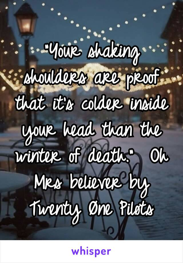 """""""Your shaking shoulders are proof that it's colder inside your head than the winter of death.""""  Oh Mrs believer by Twenty Øne Piløts"""