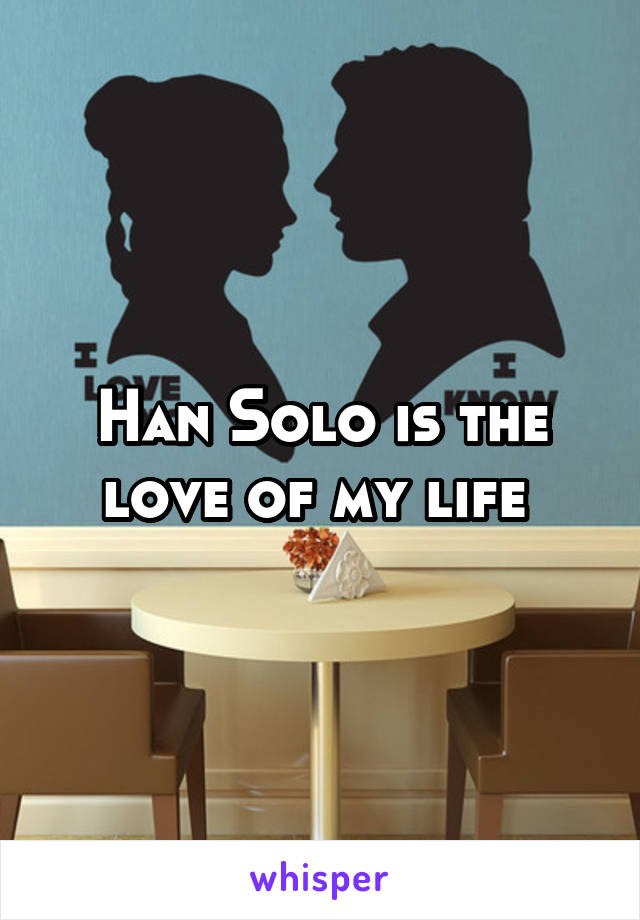 Han Solo is the love of my life