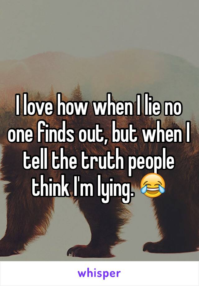 I love how when I lie no one finds out, but when I tell the truth people think I'm lying. 😂