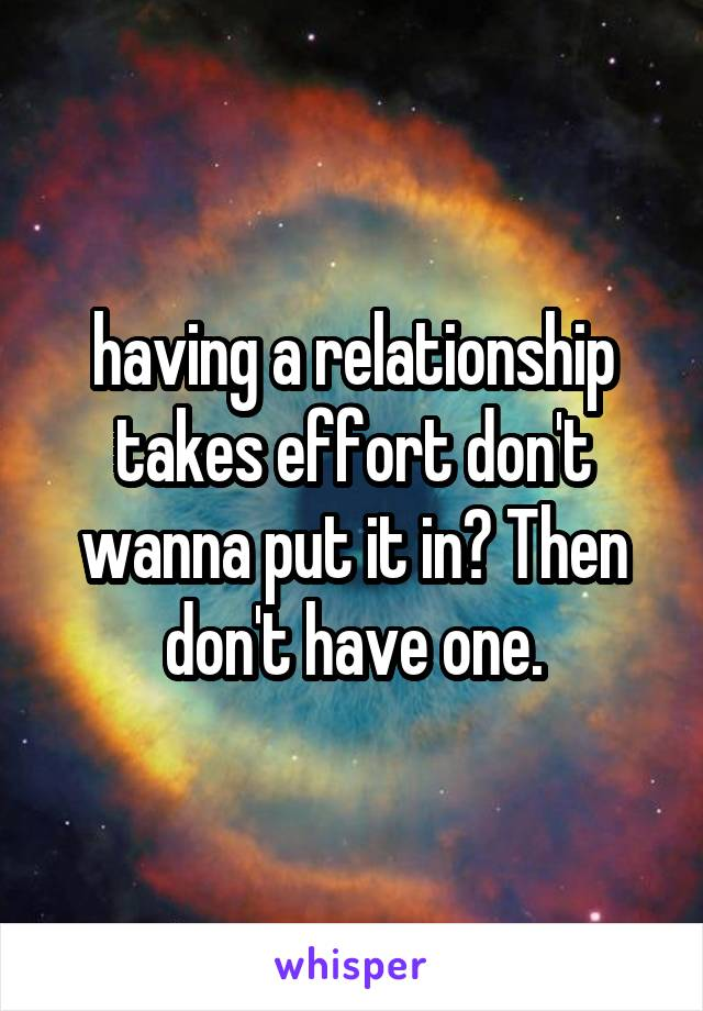 having a relationship takes effort don't wanna put it in? Then don't have one.