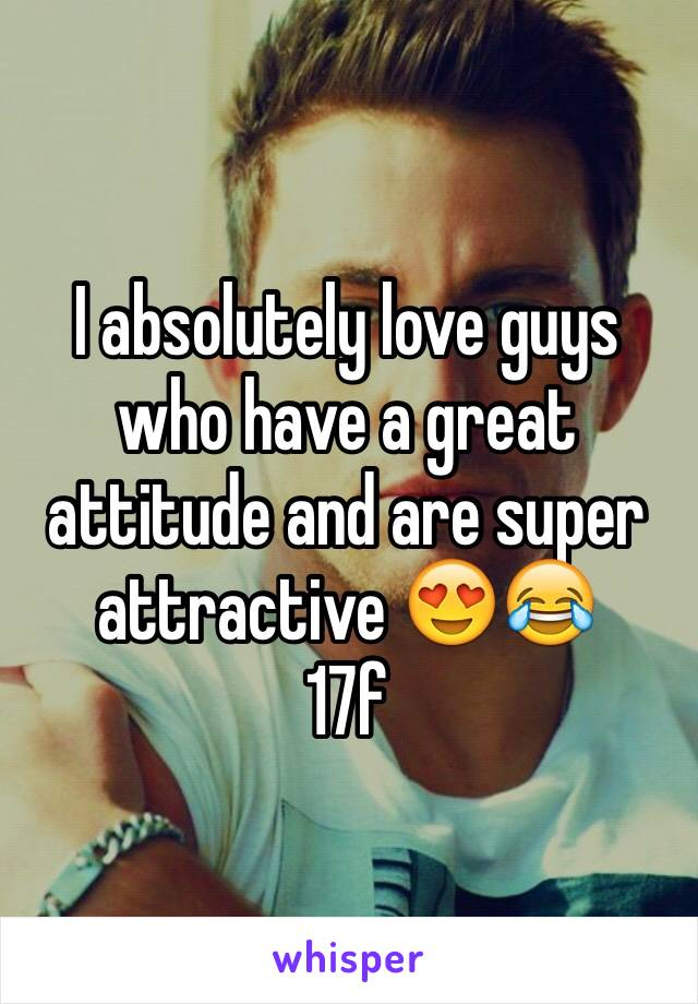 I absolutely love guys who have a great attitude and are super attractive 😍😂 17f