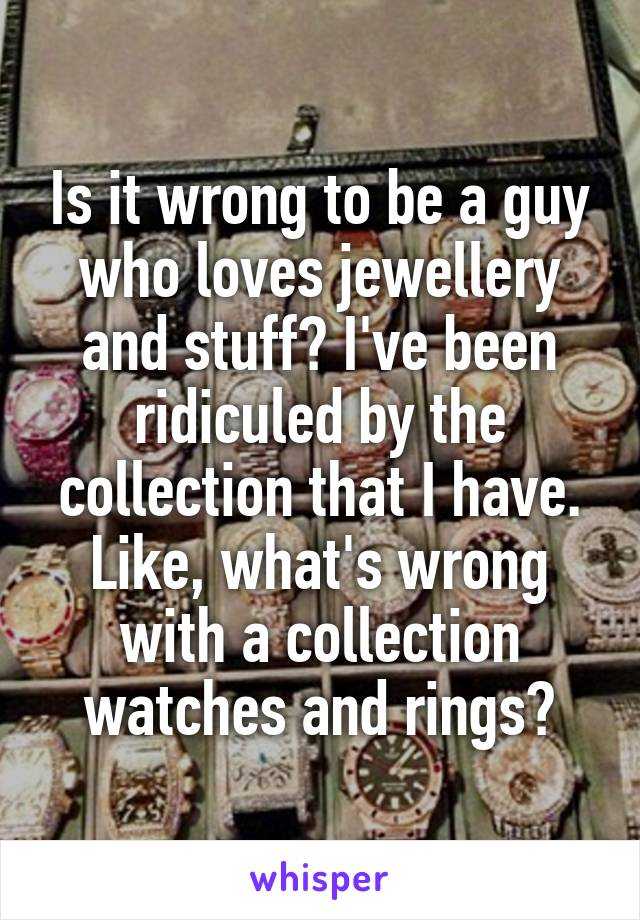 Is it wrong to be a guy who loves jewellery and stuff? I've been ridiculed by the collection that I have. Like, what's wrong with a collection watches and rings?