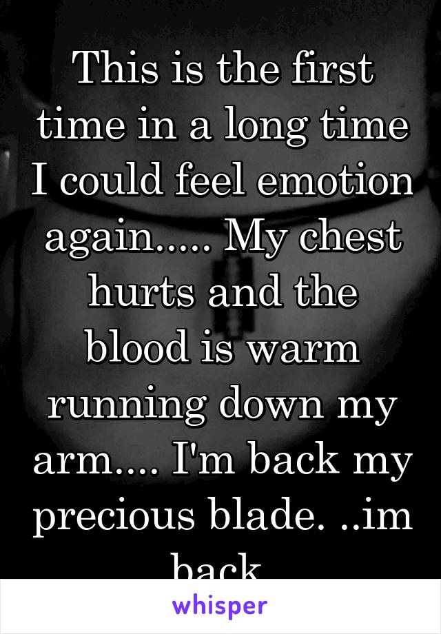 This is the first time in a long time I could feel emotion again..... My chest hurts and the blood is warm running down my arm.... I'm back my precious blade. ..im back