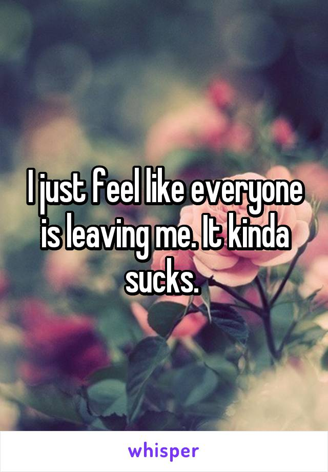 I just feel like everyone is leaving me. It kinda sucks.