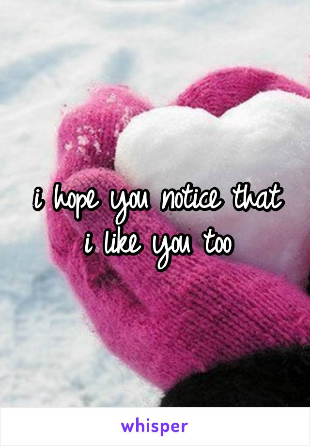 i hope you notice that i like you too