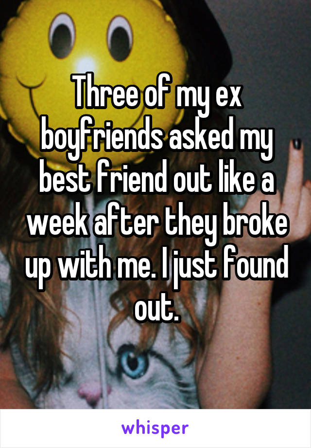 Three of my ex boyfriends asked my best friend out like a week after they broke up with me. I just found out.