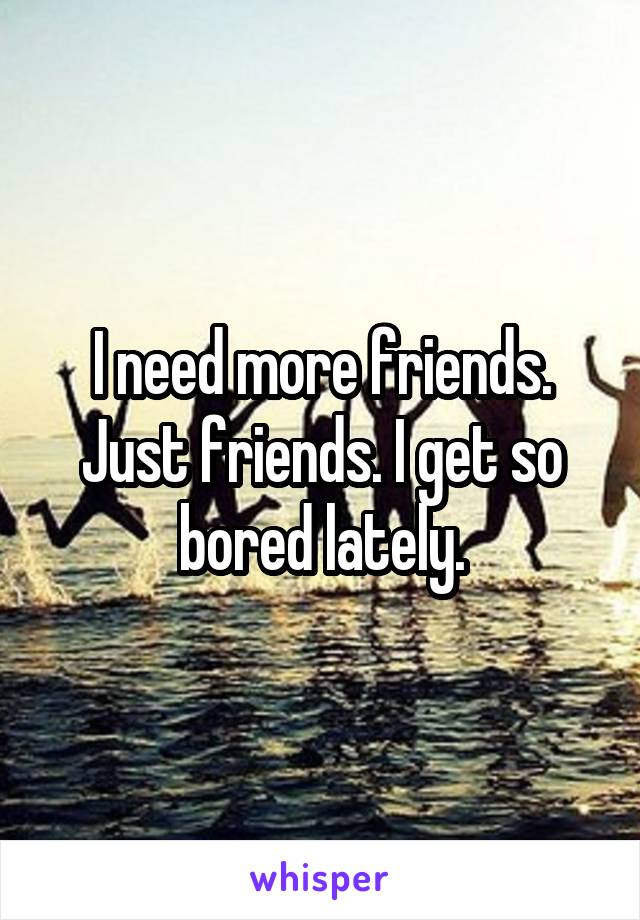 I need more friends. Just friends. I get so bored lately.