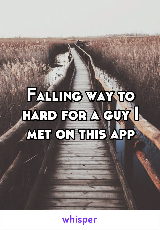 Falling way to hard for a guy I met on this app