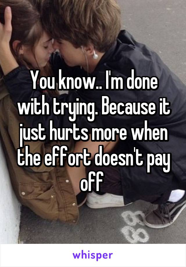 You know.. I'm done with trying. Because it just hurts more when the effort doesn't pay off