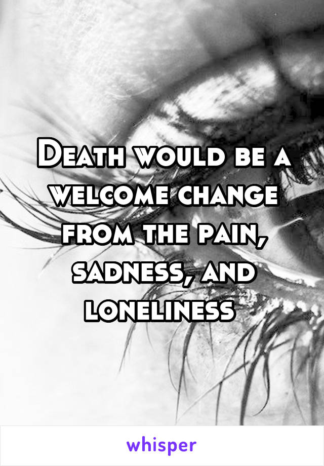 Death would be a welcome change from the pain, sadness, and loneliness