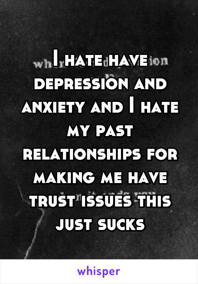 I hate have depression and anxiety and I hate my past relationships for making me have trust issues this just sucks