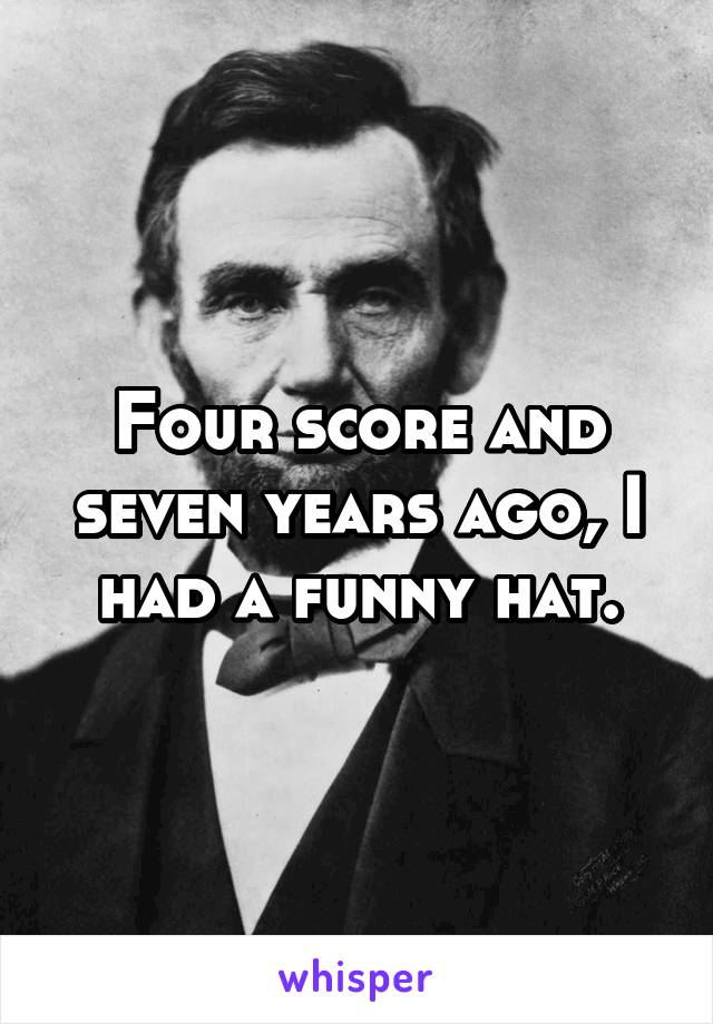 Four score and seven years ago, I had a funny hat.