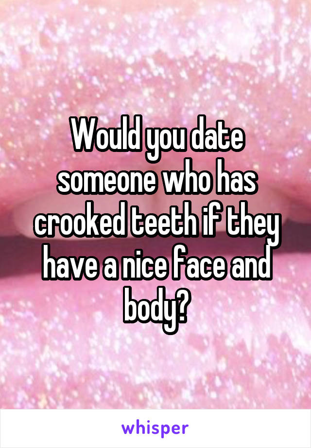 Would you date someone who has crooked teeth if they have a nice face and body?