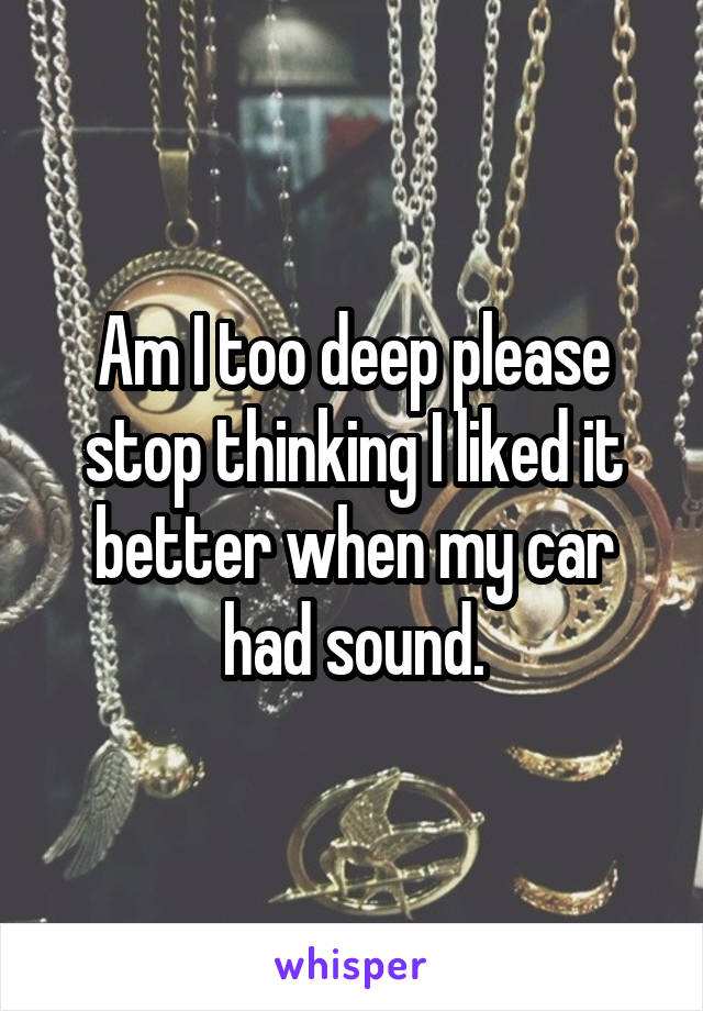 Am I too deep please stop thinking I liked it better when my car had sound.