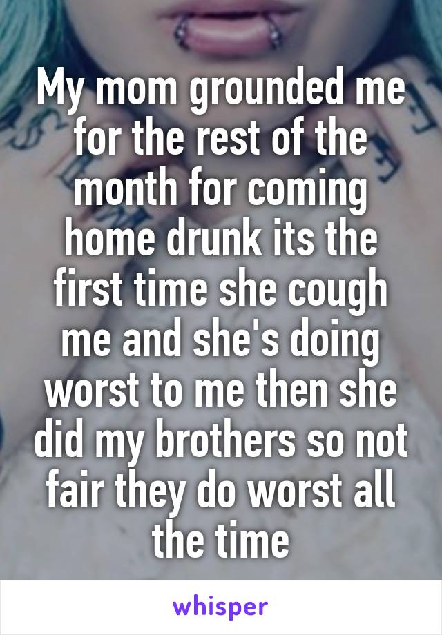 My mom grounded me for the rest of the month for coming home drunk its the first time she cough me and she's doing worst to me then she did my brothers so not fair they do worst all the time