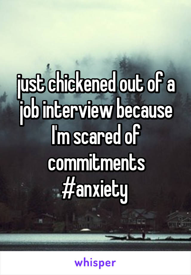 just chickened out of a job interview because I'm scared of commitments #anxiety